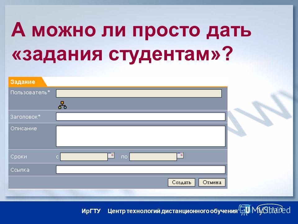 ИрГТУ Центр технологий дистанционного обучения А можно ли просто дать «задания студентам»?