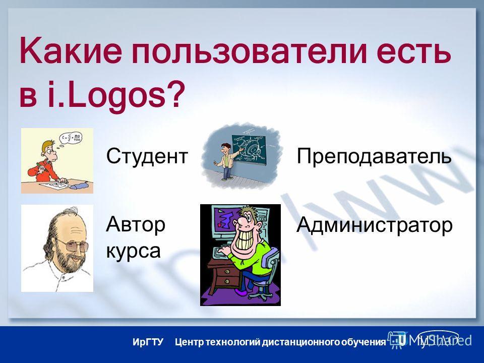 ИрГТУ Центр технологий дистанционного обучения Какие пользователи есть в i.Logos? Студент Автор курса Администратор Преподаватель
