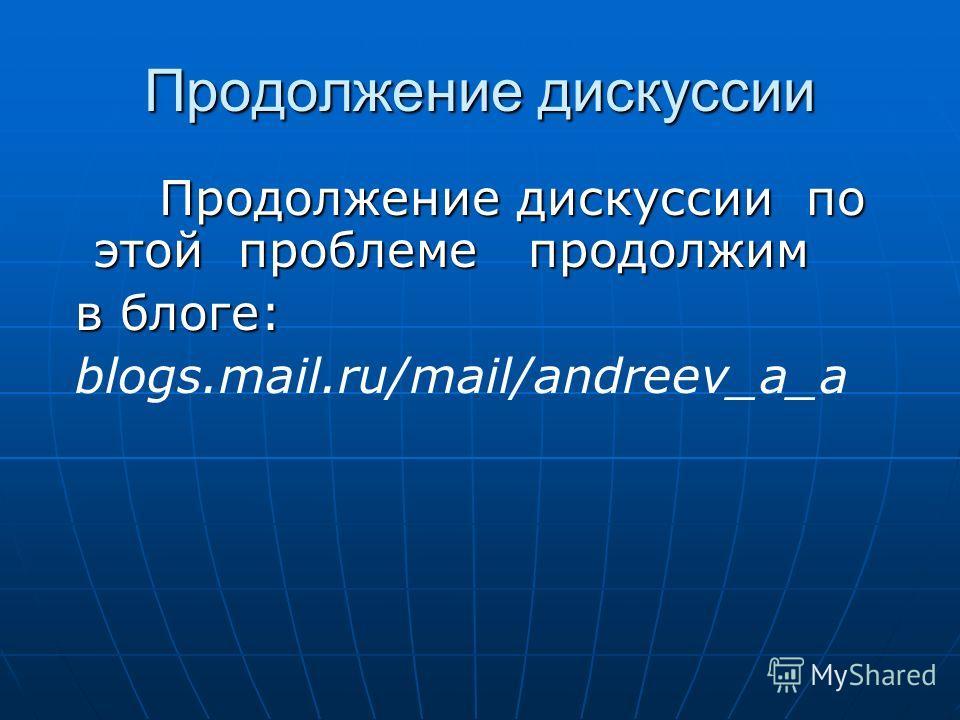 Продолжение дискуссии Продолжение дискуссии по этой проблеме продолжим Продолжение дискуссии по этой проблеме продолжим в блоге: в блоге: blogs.mail.ru/mail/andreev_a_a