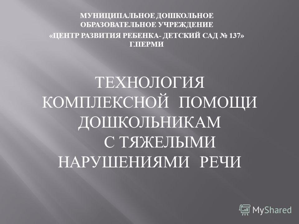 МУНИЦИПАЛЬНОЕ ДОШКОЛЬНОЕ ОБРАЗОВАТЕЛЬНОЕ УЧРЕЖДЕНИЕ « ЦЕНТР РАЗВИТИЯ РЕБЕНКА - ДЕТСКИЙ САД 137» Г. ПЕРМИ ТЕХНОЛОГИЯ КОМПЛЕКСНОЙ ПОМОЩИ ДОШКОЛЬНИКАМ С ТЯЖЕЛЫМИ НАРУШЕНИЯМИ РЕЧИ