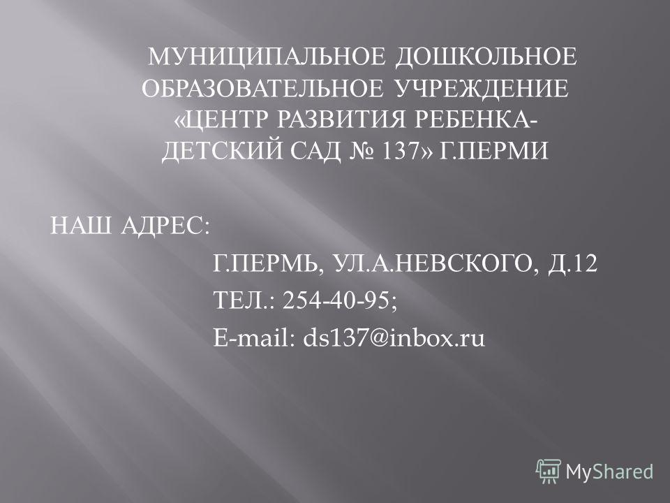 МУНИЦИПАЛЬНОЕ ДОШКОЛЬНОЕ ОБРАЗОВАТЕЛЬНОЕ УЧРЕЖДЕНИЕ « ЦЕНТР РАЗВИТИЯ РЕБЕНКА - ДЕТСКИЙ САД 137» Г. ПЕРМИ НАШ АДРЕС : Г. ПЕРМЬ, УЛ. А. НЕВСКОГО, Д.12 ТЕЛ.: 254-40-95; E-mail: ds137@inbox.ru