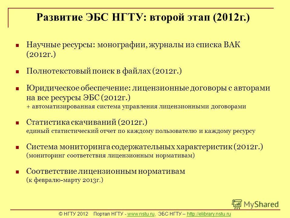 Развитие ЭБС НГТУ: второй этап (2012г.) Научные ресурсы: монографии, журналы из списка ВАК (2012г.) Полнотекстовый поиск в файлах (2012г.) Юридическое обеспечение: лицензионные договоры с авторами на все ресурсы ЭБС (2012г.) + автоматизированная сист