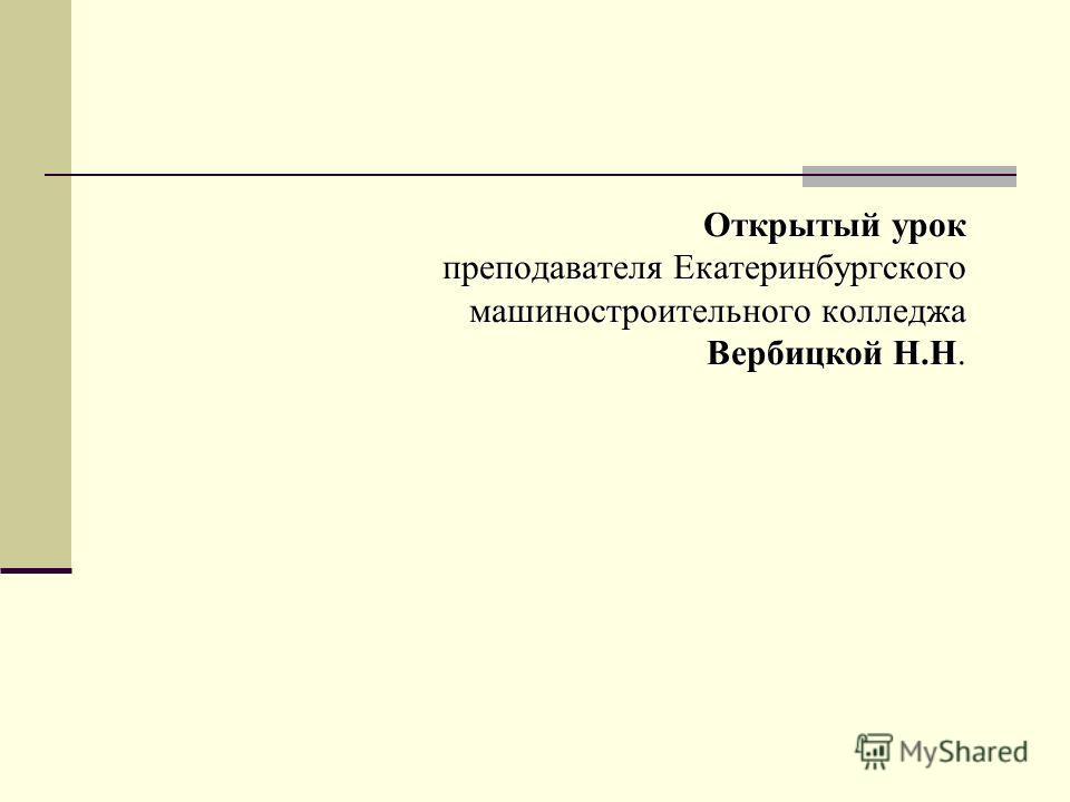 Открытый урок преподавателя Екатеринбургского машиностроительного колледжа Вербицкой Н.Н.