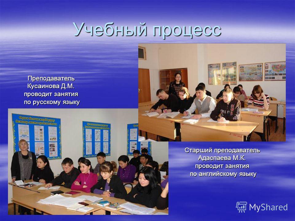 Учебный процесс Старший преподаватель Адаспаева М.К. проводит занятия по английскому языку Преподаватель Кусаинова Д.М. проводит занятия по русскому языку