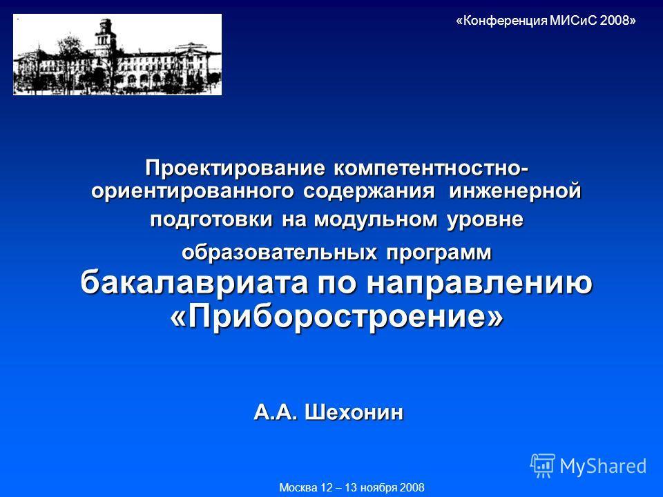 Проектирование компетентностно- ориентированного содержания инженерной подготовки на модульном уровне образовательных программ бакалавриата по направлению «Приборостроение» А.А. Шехонин «Конференция МИСиС 2008» Москва 12 – 13 ноября 2008