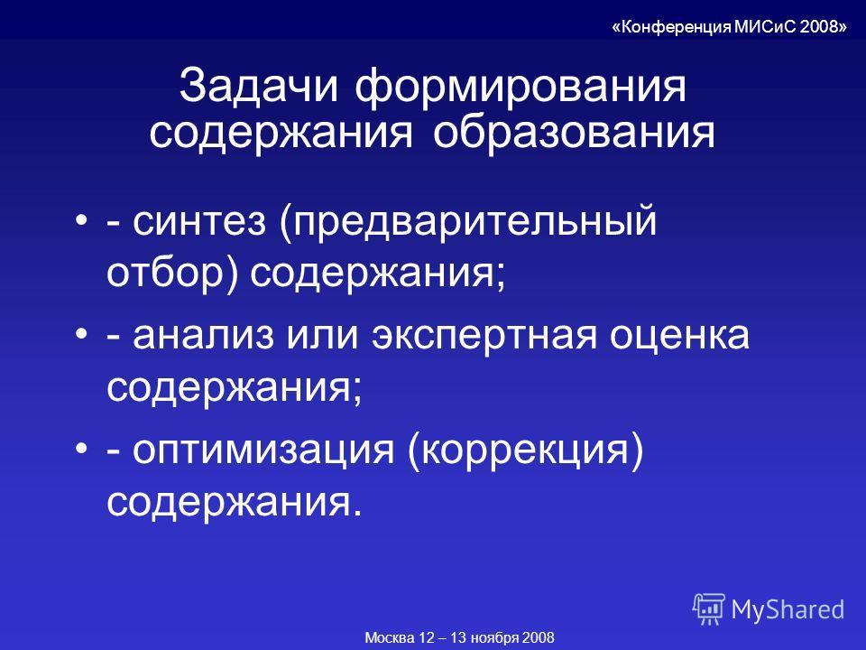 Задачи формирования содержания образования - синтез (предварительный отбор) содержания; - анализ или экспертная оценка содержания; - оптимизация (коррекция) содержания. «Конференция МИСиС 2008» Москва 12 – 13 ноября 2008