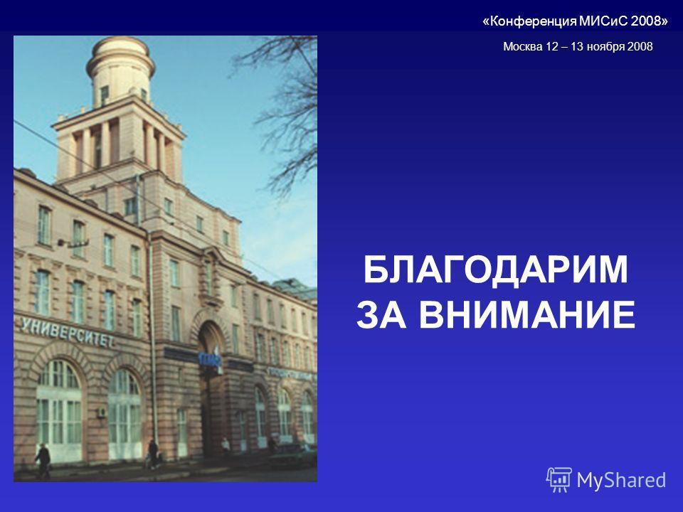 БЛАГОДАРИМ ЗА ВНИМАНИЕ «Конференция МИСиС 2008» Москва 12 – 13 ноября 2008