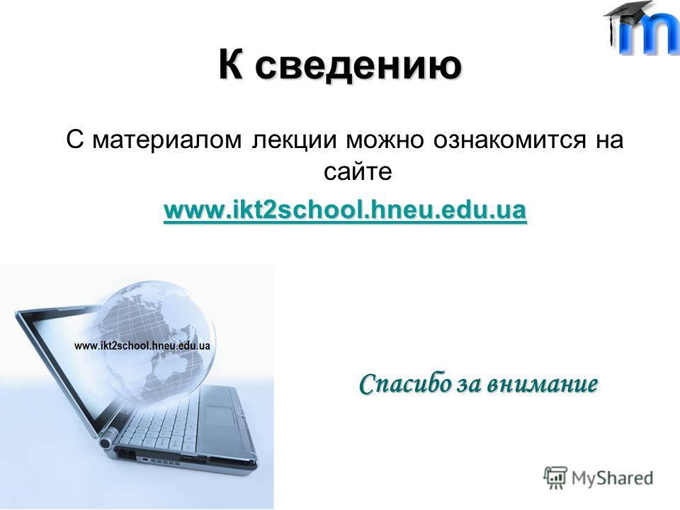 К сведению С материалом лекции можно ознакомится на сайте www.ikt2school.hneu.edu.ua Спасибо за внимание
