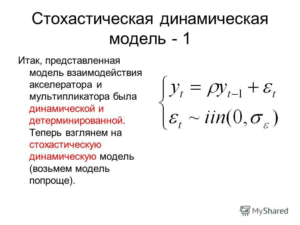 Стохастическая динамическая модель - 1 Итак, представленная модель взаимодействия акселератора и мультипликатора была динамической и детерминированной. Теперь взглянем на стохастическую динамическую модель (возьмем модель попроще).