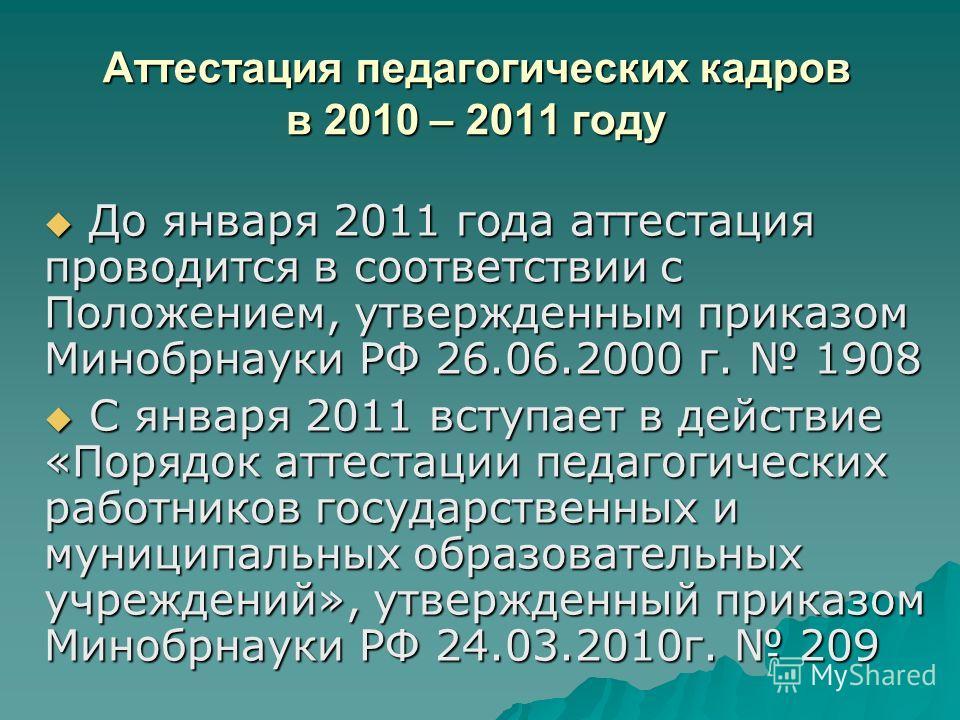Аттестация педагогических кадров в 2010 – 2011 году До января 2011 года аттестация проводится в соответствии с Положением, утвержденным приказом Минобрнауки РФ 26.06.2000 г. 1908 До января 2011 года аттестация проводится в соответствии с Положением,