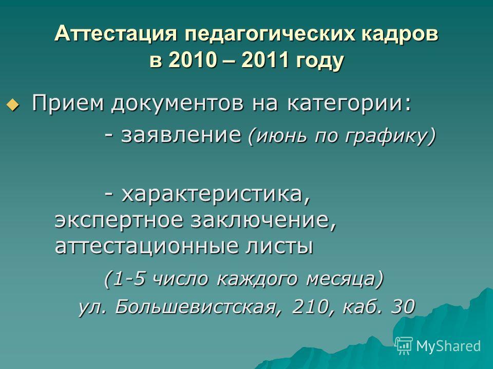 Аттестация педагогических кадров в 2010 – 2011 году Прием документов на категории: Прием документов на категории: - заявление (июнь по графику) - характеристика, экспертное заключение, аттестационные листы (1-5 число каждого месяца) ул. Большевистска