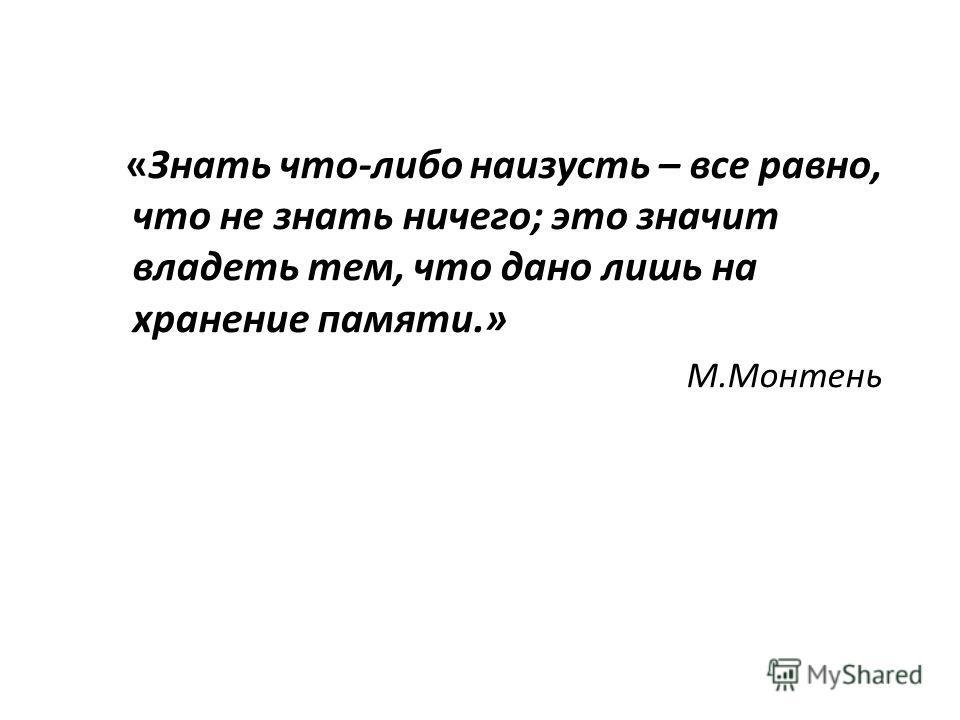 «Знать что-либо наизусть – все равно, что не знать ничего; это значит владеть тем, что дано лишь на хранение памяти.» М.Монтень