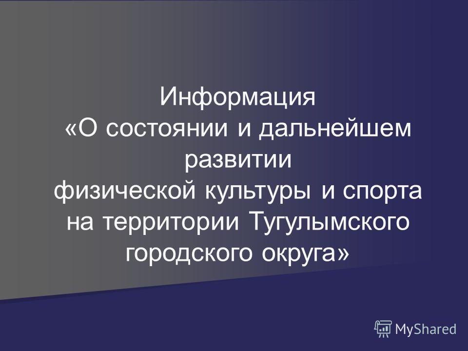 Информация «О состоянии и дальнейшем развитии физической культуры и спорта на территории Тугулымского городского округа»