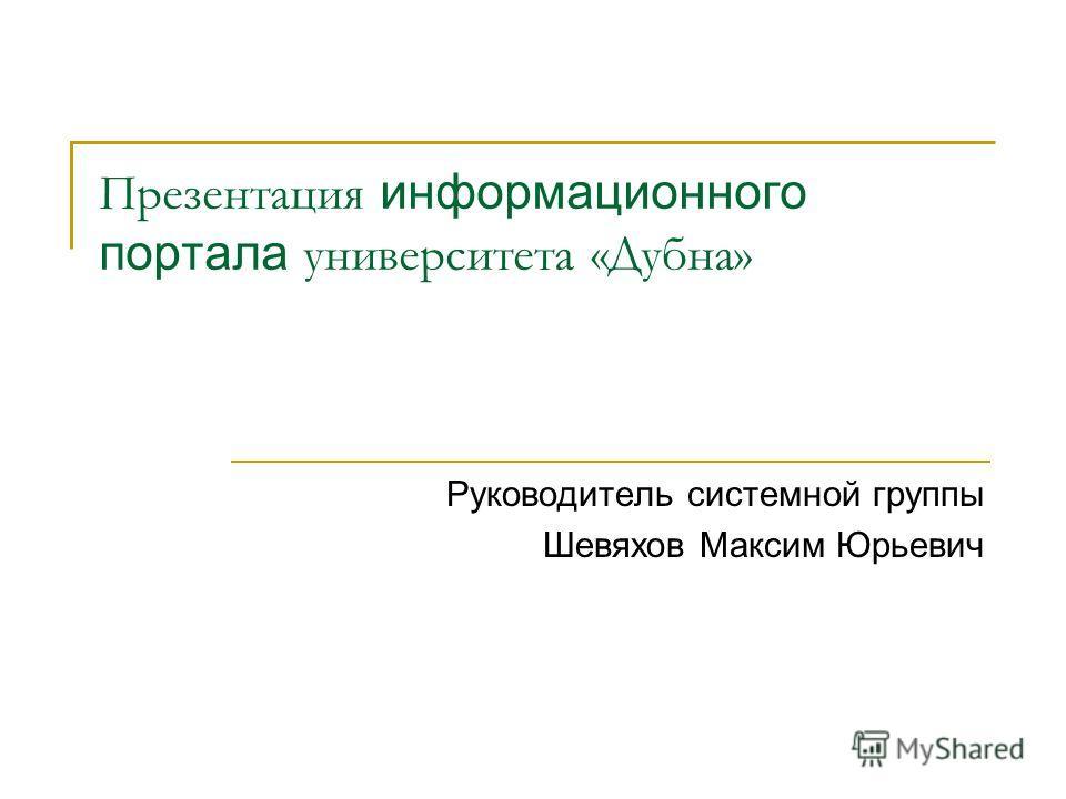 Презентация информационного портала университета «Дубна» Руководитель системной группы Шевяхов Максим Юрьевич