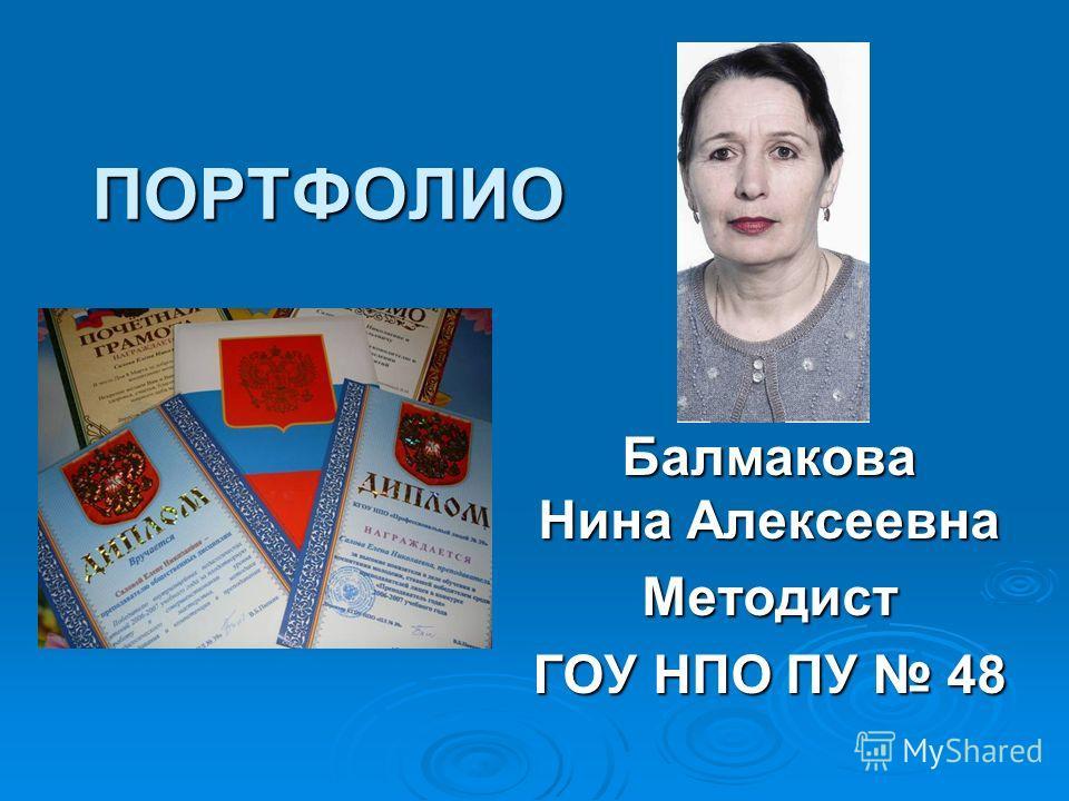 ПОРТФОЛИО Балмакова Нина Алексеевна Методист ГОУ НПО ПУ 48