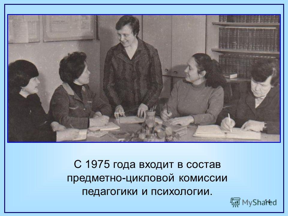 14 С 1975 года входит в состав предметно-цикловой комиссии педагогики и психологии.