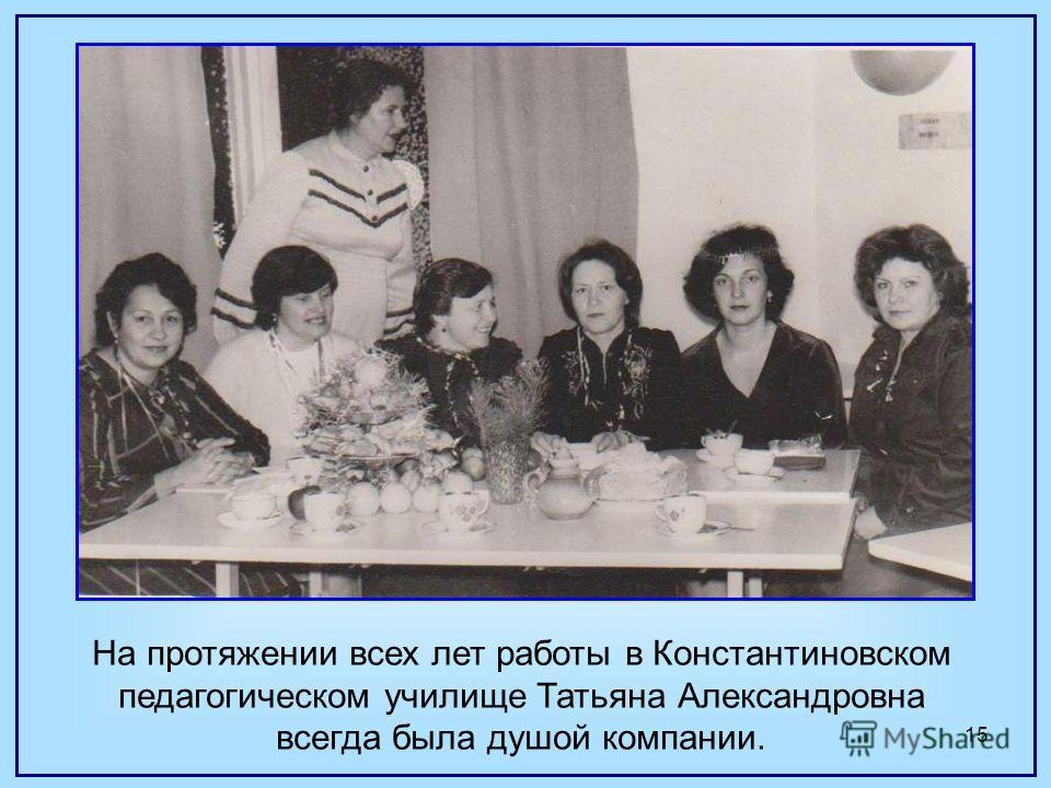 15 На протяжении всех лет работы в Константиновском педагогическом училище Татьяна Александровна всегда была душой компании.