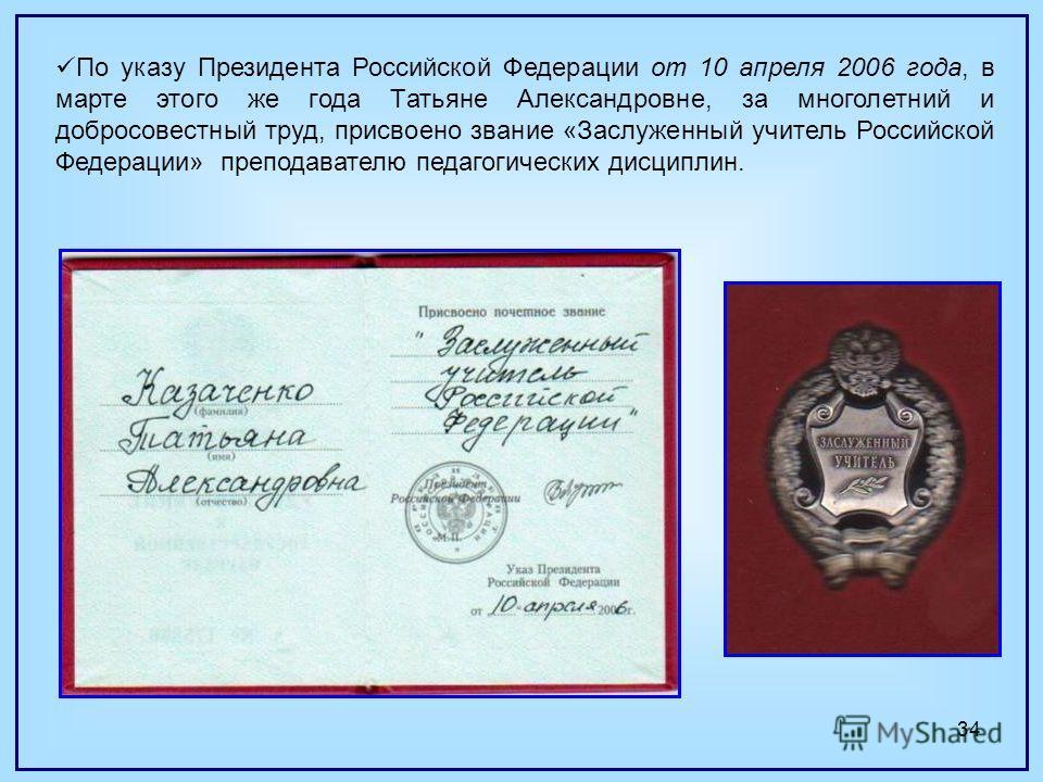 34 По указу Президента Российской Федерации от 10 апреля 2006 года, в марте этого же года Татьяне Александровне, за многолетний и добросовестный труд, присвоено звание «Заслуженный учитель Российской Федерации» преподавателю педагогических дисциплин.