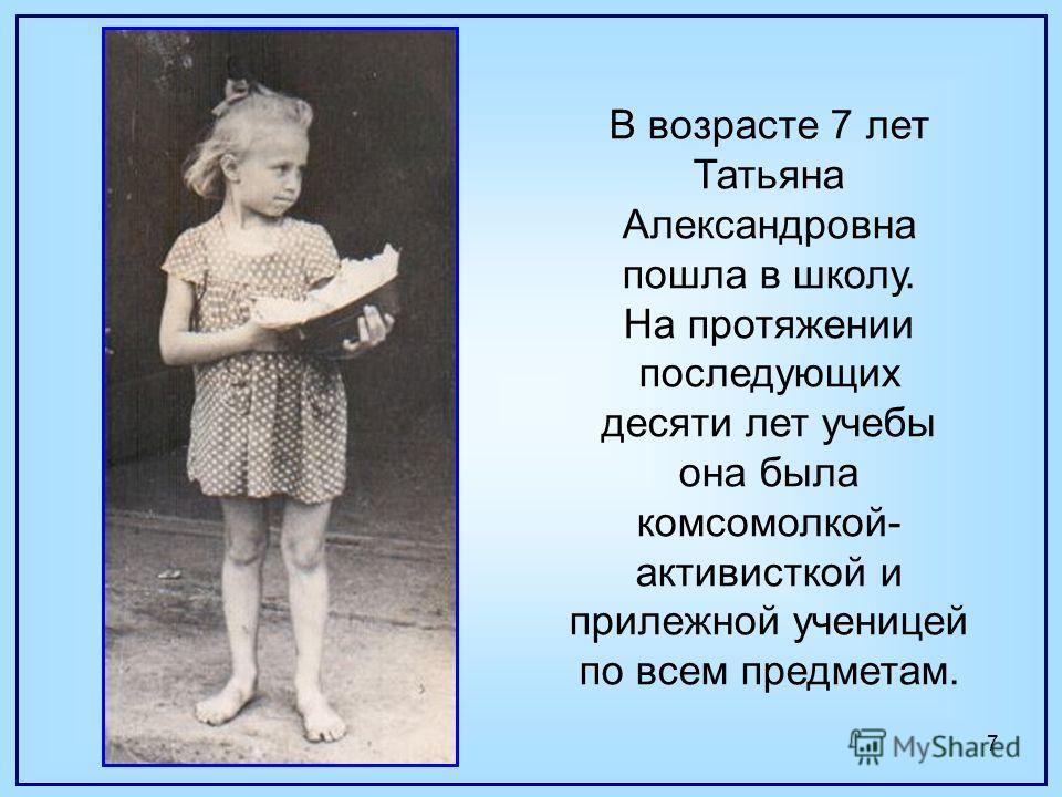 7 В возрасте 7 лет Татьяна Александровна пошла в школу. На протяжении последующих десяти лет учебы она была комсомолкой- активисткой и прилежной ученицей по всем предметам.