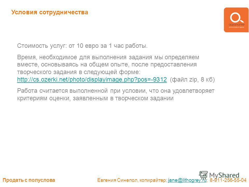 Продать с полуслова Евгения Синепол, копирайтер; jane@lithogrey.ru; 8-911-256-55-04jane@lithogrey.ru Условия сотрудничества Стоимость услуг: от 10 евро за 1 час работы. Время, необходимое для выполнения задания мы определяем вместе, основываясь на об