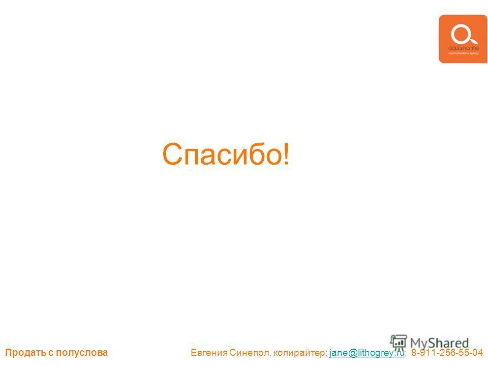 Продать с полуслова Евгения Синепол, копирайтер; jane@lithogrey.ru; 8-911-256-55-04jane@lithogrey.ru Спасибо!