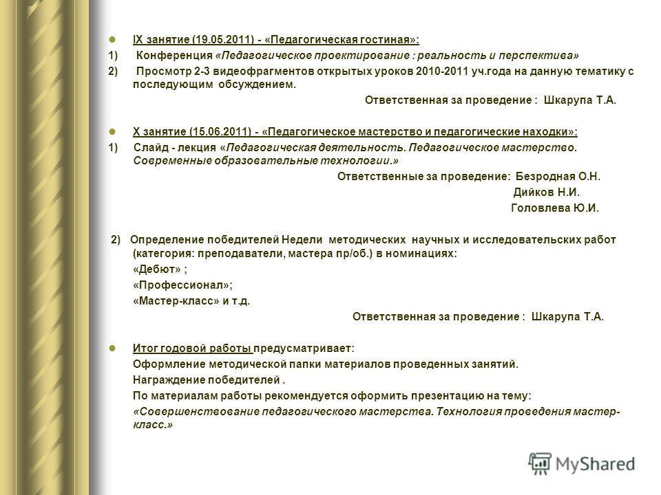ІX занятие (19.05.2011) - «Педагогическая гостиная»: 1) Конференция «Педагогическое проектирование : реальность и перспектива» 2) Просмотр 2-3 видеофрагментов открытых уроков 2010-2011 уч.года на данную тематику с последующим обсуждением. Ответственн