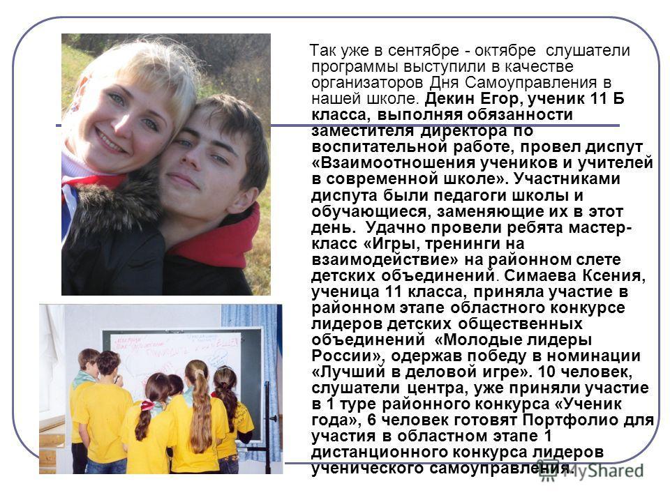 Так уже в сентябре - октябре слушатели программы выступили в качестве организаторов Дня Самоуправления в нашей школе. Декин Егор, ученик 11 Б класса, выполняя обязанности заместителя директора по воспитательной работе, провел диспут «Взаимоотношения