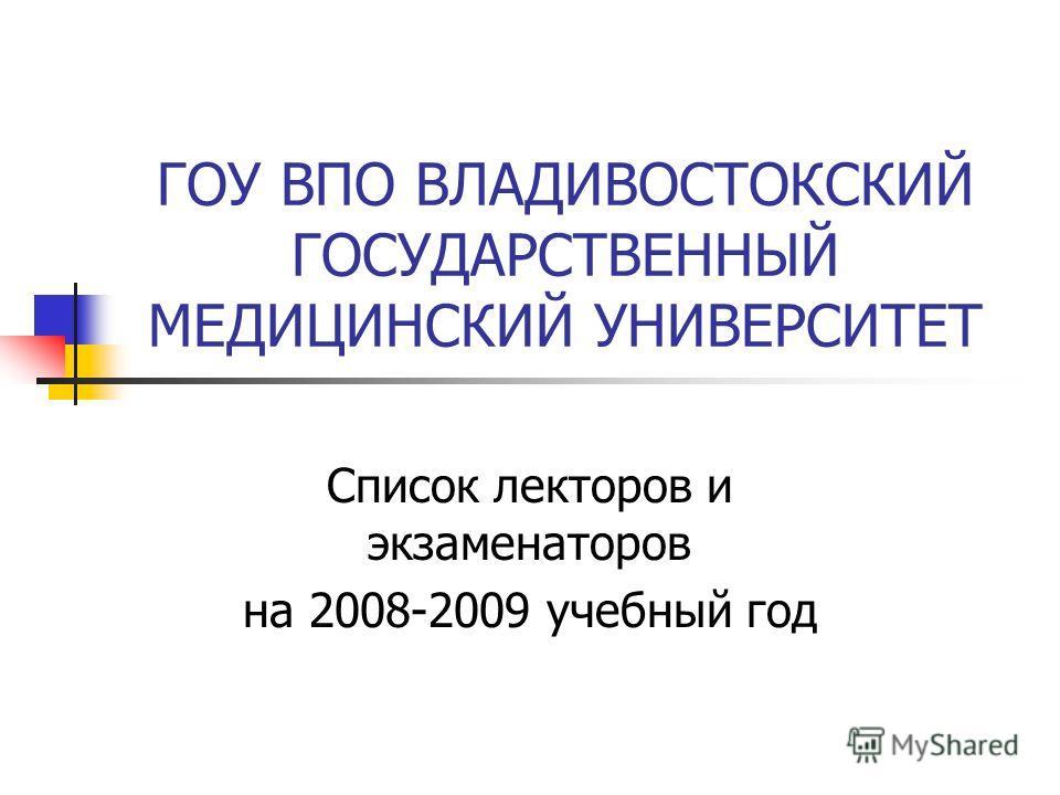 ГОУ ВПО ВЛАДИВОСТОКСКИЙ ГОСУДАРСТВЕННЫЙ МЕДИЦИНСКИЙ УНИВЕРСИТЕТ Список лекторов и экзаменаторов на 2008-2009 учебный год