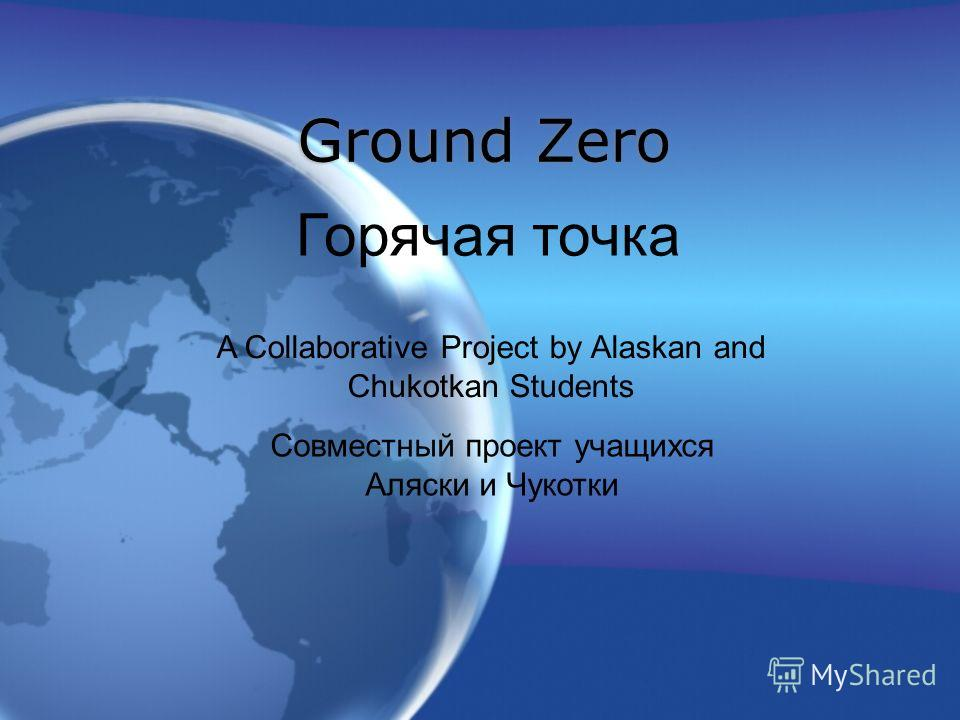 Ground Zero Горячая точка A Collaborative Project by Alaskan and Chukotkan Students Совместный проект учащихся Аляски и Чукотки