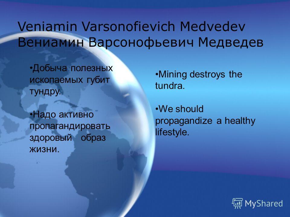 Mining destroys the tundra. We should propagandize a healthy lifestyle. Добыча полезных ископаемых губит тундру. Надо активно пропагандировать здоровый образ жизни. Veniamin Varsonofievich Medvedev Вениамин Варсонофьевич Медведев