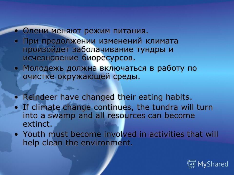 Олени меняют режим питания. При продолжении изменений климата произойдет заболачивание тундры и исчезновение биоресурсов. Молодежь должна включаться в работу по очистке окружающей среды. Reindeer have changed their eating habits. If climate change co