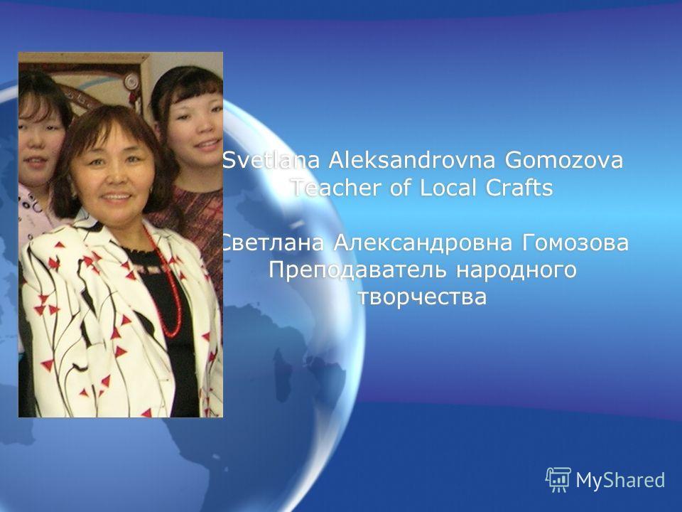 Svetlana Aleksandrovna Gomozova Teacher of Local Crafts Светлана Александровна Гомозова Преподаватель народного творчества