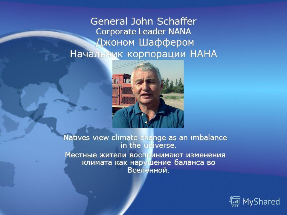 General John Schaffer Corporate Leader NANA Джоном Шаффером Начальник корпорации НАНА Natives view climate change as an imbalance in the universe. Местные жители воспринимают изменения климата как нарушение баланса во Вселенной. Natives view climate