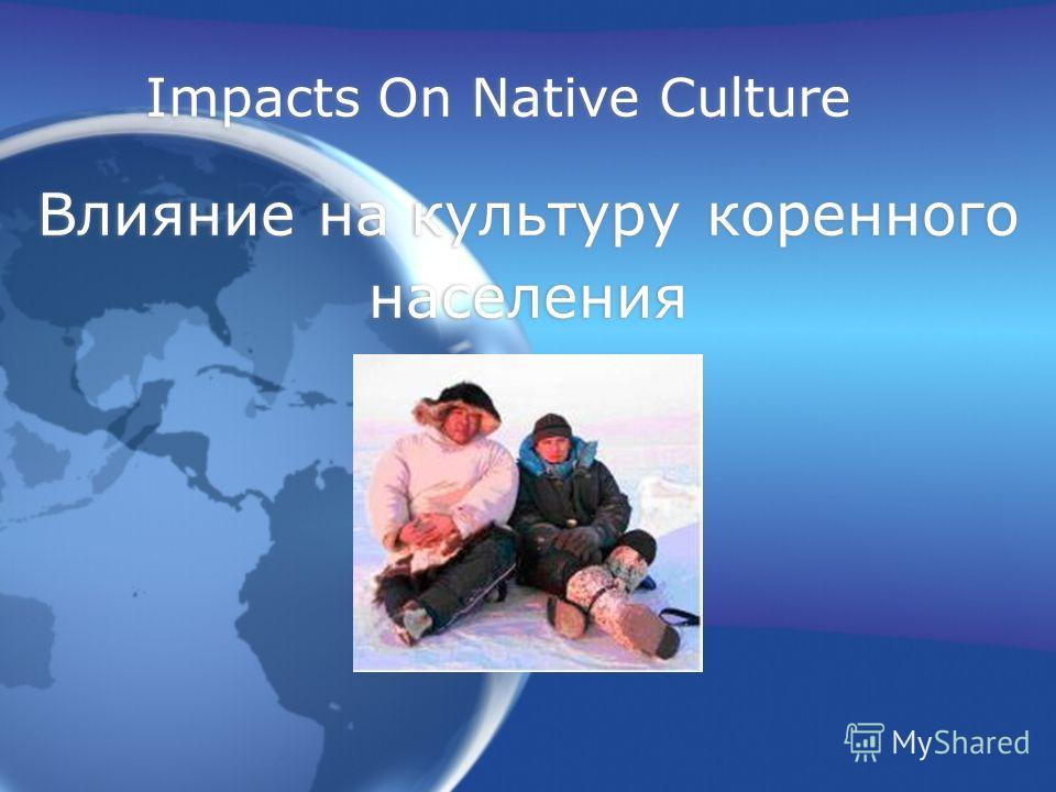 Impacts On Native Culture Влияние на культуру коренного населения