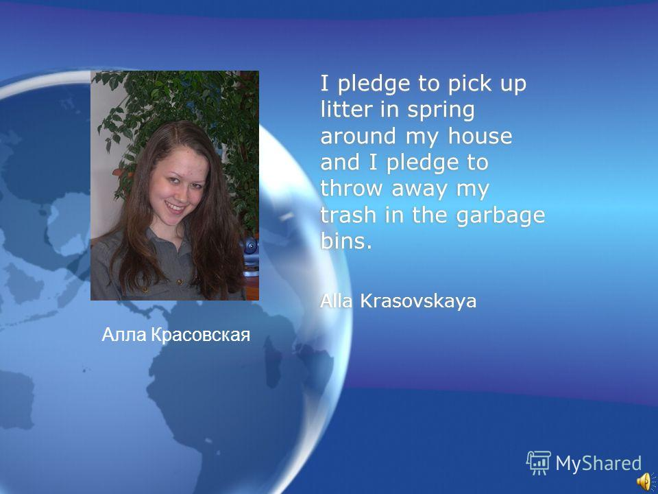 I pledge to pick up litter in spring around my house and I pledge to throw away my trash in the garbage bins. Alla Krasovskaya I pledge to pick up litter in spring around my house and I pledge to throw away my trash in the garbage bins. Alla Krasovsk