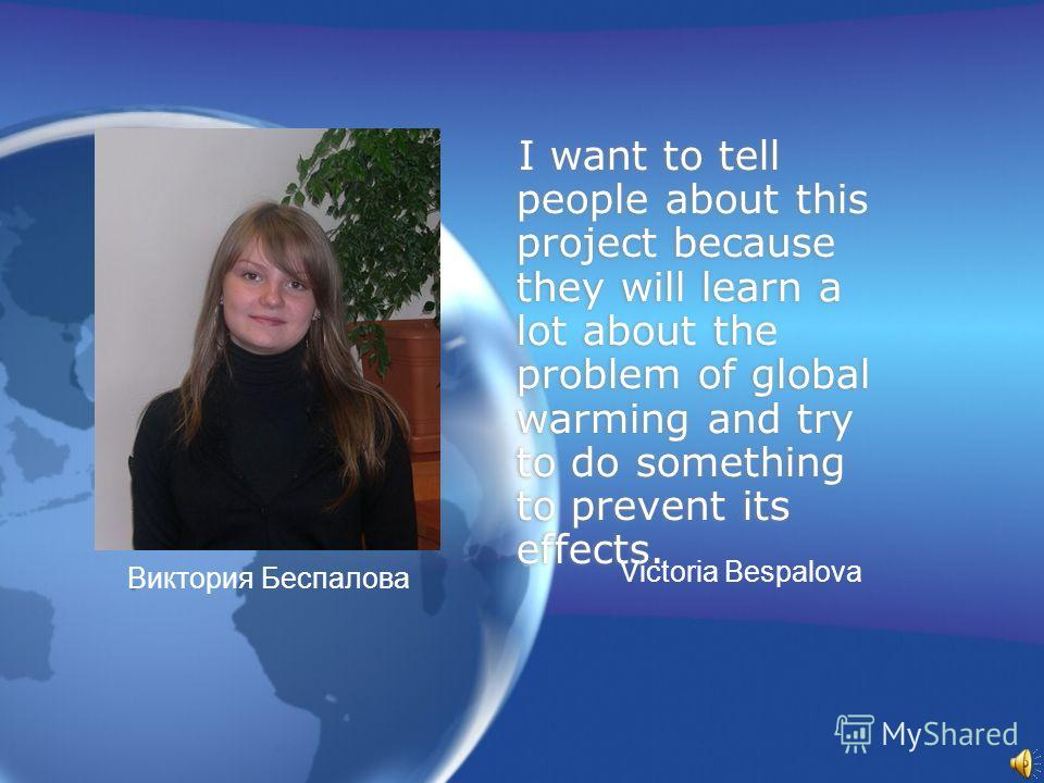 I want to tell people about this project because they will learn a lot about the problem of global warming and try to do something to prevent its effects. Виктория Беспалова Victoria Bespalova
