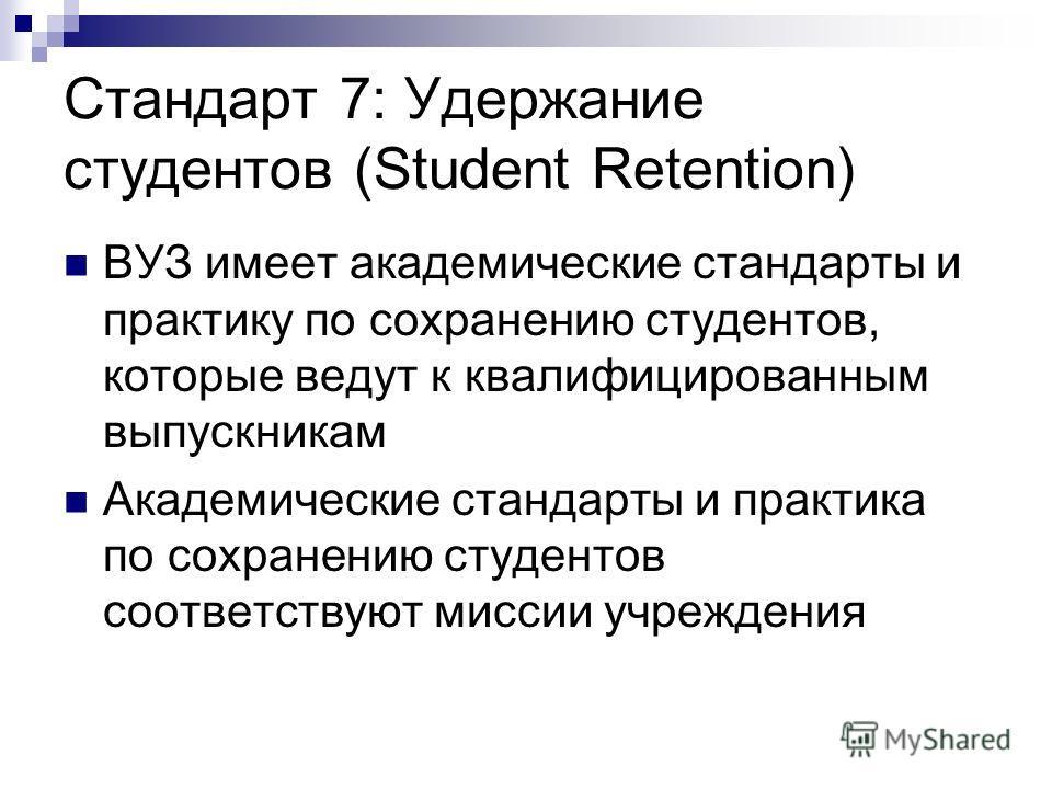Стандарт 7: Удержание студентов (Student Retention) ВУЗ имеет академические стандарты и практику по сохранению студентов, которые ведут к квалифицированным выпускникам Академические стандарты и практика по сохранению студентов соответствуют миссии уч