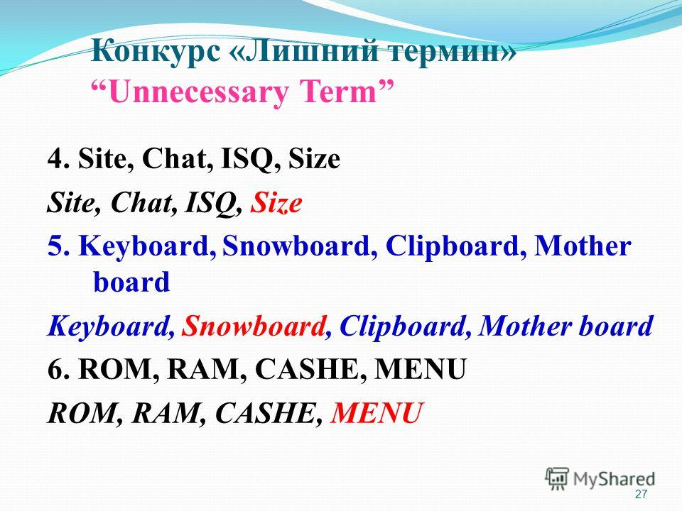 27 4. Site, Chat, ISQ, Size Site, Chat, ISQ, Size 5. Keyboard, Snowboard, Clipboard, Mother board Keyboard, Snowboard, Clipboard, Mother board 6. ROM, RAM, CASHE, MENU ROM, RAM, CASHE, MENU Конкурс «Лишний термин» Unnecessary Term