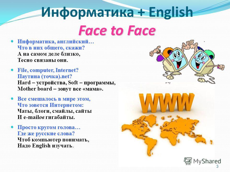 3 Face to Face Информатика + English Face to Face Информатика, английский… Что в них общего, скажи? Информатика, английский… Что в них общего, скажи? А на самом деле близко, Тесно связаны они. File, computer, Internet? Паутина (точка).net? устройства