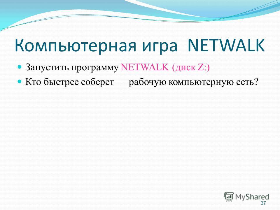 37 Компьютерная игра NETWALK Запустить программу NETWALK (диск Z:) Кто быстрее соберет рабочую компьютерную сеть?