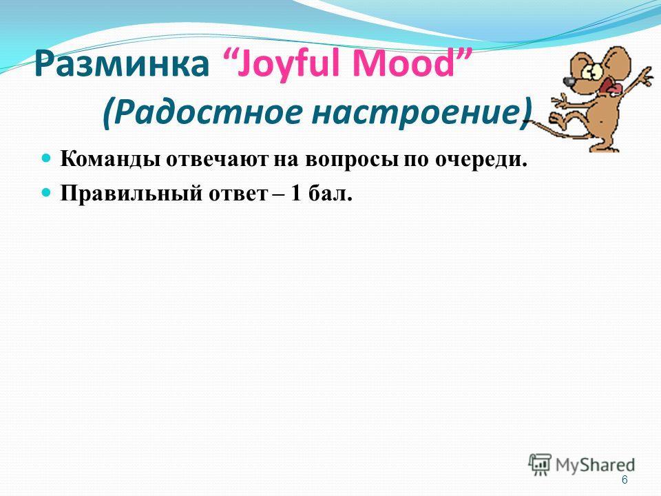 6 Разминка Joyful Mood (Радостное настроение) Команды отвечают на вопросы по очереди. Правильный ответ – 1 бал.