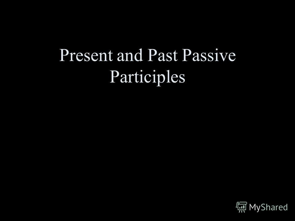 Present and Past Passive Participles