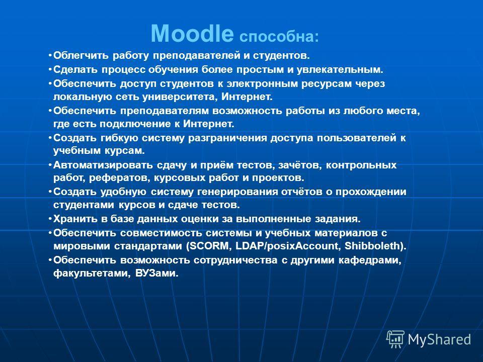 Moodle способна: Облегчить работу преподавателей и студентов. Сделать процесс обучения более простым и увлекательным. Обеспечить доступ студентов к электронным ресурсам через локальную сеть университета, Интернет. Обеспечить преподавателям возможност