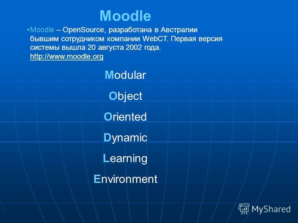 Moodle Moodle – OpenSource, разработана в Австралии бывшим сотрудником компании WebCT. Первая версия системы вышла 20 августа 2002 года. http://www.moodle.org http://www.moodle.org Modular Object Oriented Dynamic Learning Environment