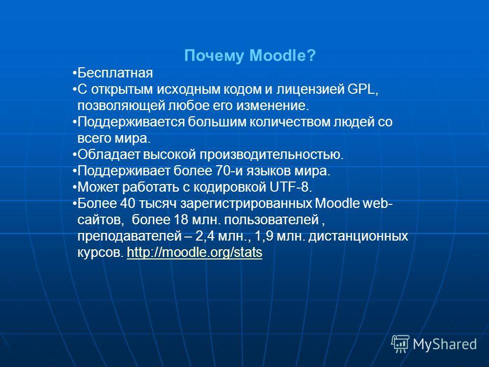 Почему Moodle? Бесплатная С открытым исходным кодом и лицензией GPL, позволяющей любое его изменение. Поддерживается большим количеством людей со всего мира. Обладает высокой производительностью. Поддерживает более 70-и языков мира. Может работать с