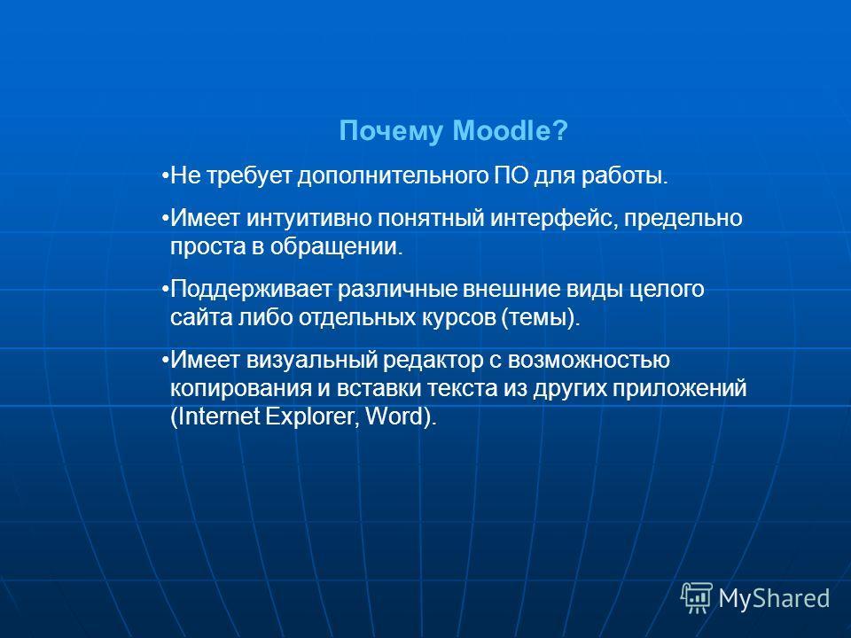 Почему Moodle? Не требует дополнительного ПО для работы. Имеет интуитивно понятный интерфейс, предельно проста в обращении. Поддерживает различные внешние виды целого сайта либо отдельных курсов (темы). Имеет визуальный редактор с возможностью копиро