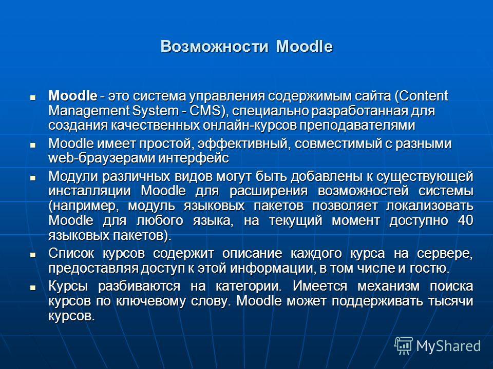 Возможности Moodle Moodle - это система управления содержимым сайта (Content Management System - CMS), специально разработанная для создания качественных онлайн-курсов преподавателями Moodle - это система управления содержимым сайта (Content Manageme