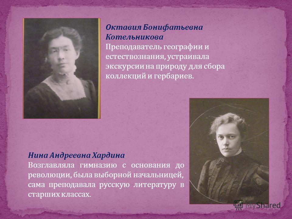 Октавия Бонифатьевна Котельникова Преподаватель географии и естествознания, устраивала экскурсии на природу для сбора коллекций и гербариев. Нина Андреевна Хардина Возглавляла гимназию с основания до революции, была выборной начальницей, сама препода