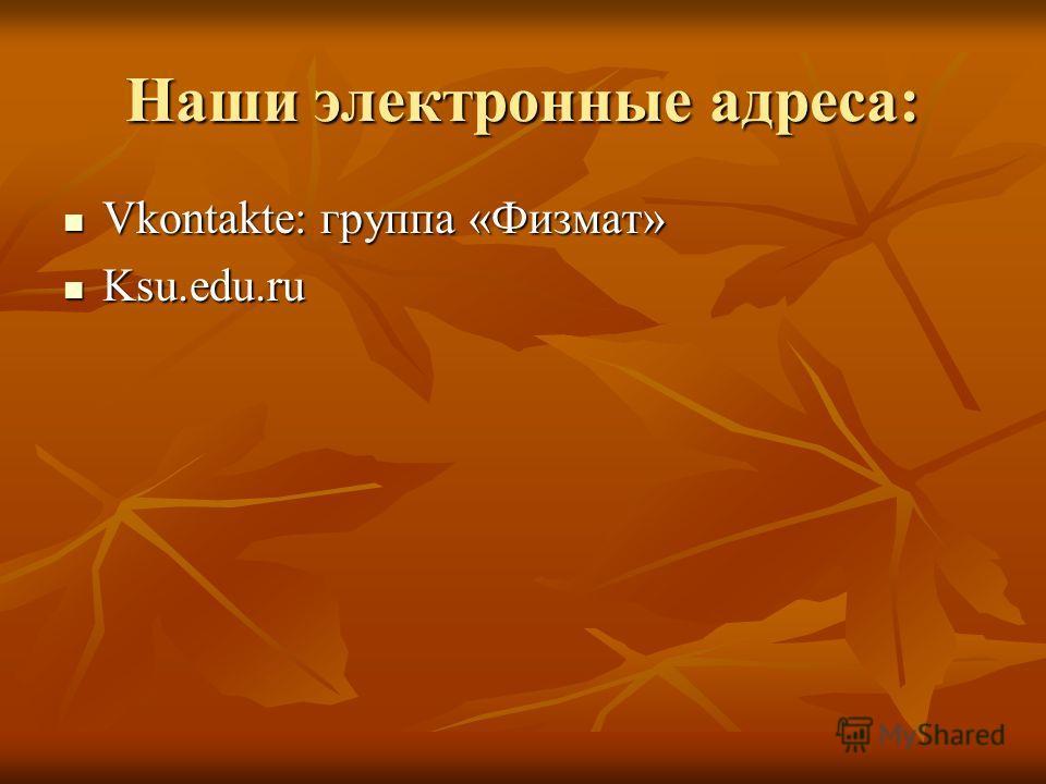 Наши электронные адреса: Vkontakte: группа «Физмат» Vkontakte: группа «Физмат» Ksu.edu.ru Ksu.edu.ru