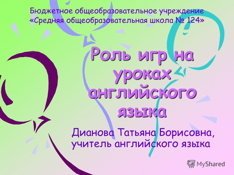 Роль игр на уроках английского языка Дианова Татьяна Борисовна, учитель английского языка Бюджетное общеобразовательное учреждение «Средняя общеобразовательная школа 124»
